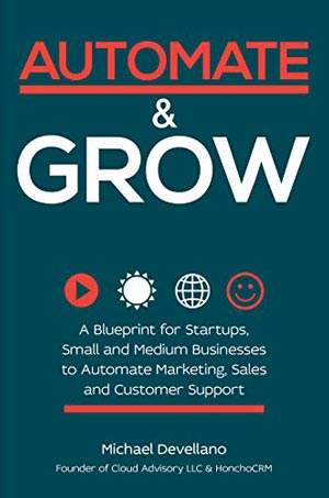 """Book Cover of """"Automate and Grow: A Blueprint for Startups, Small and Medium Businesses to Automate Marketing, Sales and Customer Support"""""""